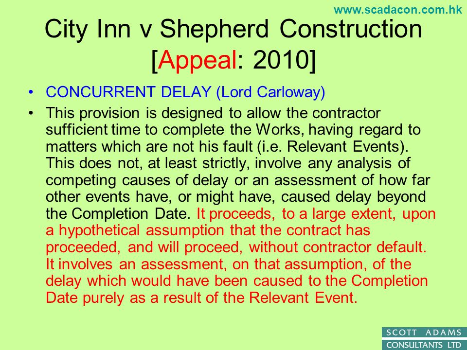 www.scadacon.com.hk City Inn v Shepherd Construction [Appeal: 2010] CONCURRENT DELAY (Lord Carloway) But the exercise remains one of looking at the Relevant Event and the effect it would have had on the original (or already altered) Completion Date.