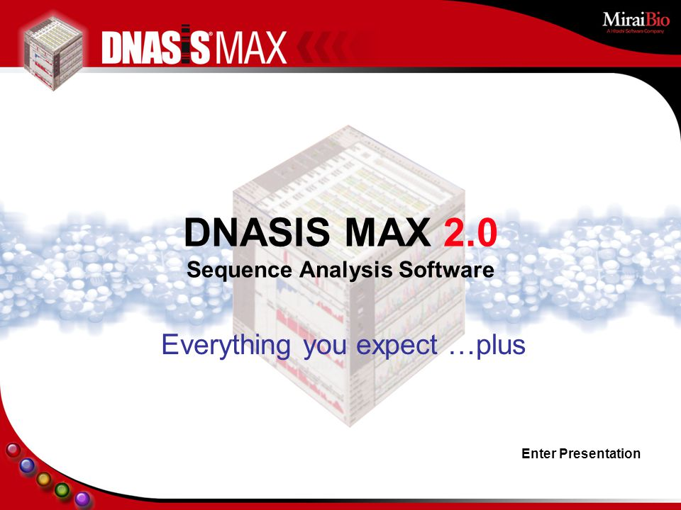 Enter Presentation Everything you expect …plus DNASIS MAX 2.0 Sequence Analysis Software