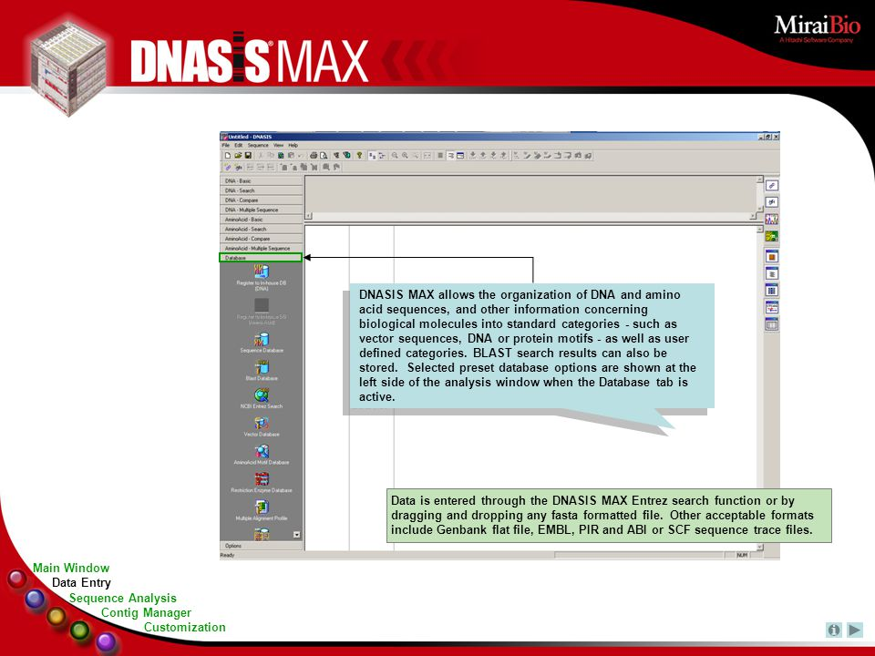 Data is entered through the DNASIS MAX Entrez search function or by dragging and dropping any fasta formatted file. Other acceptable formats include G
