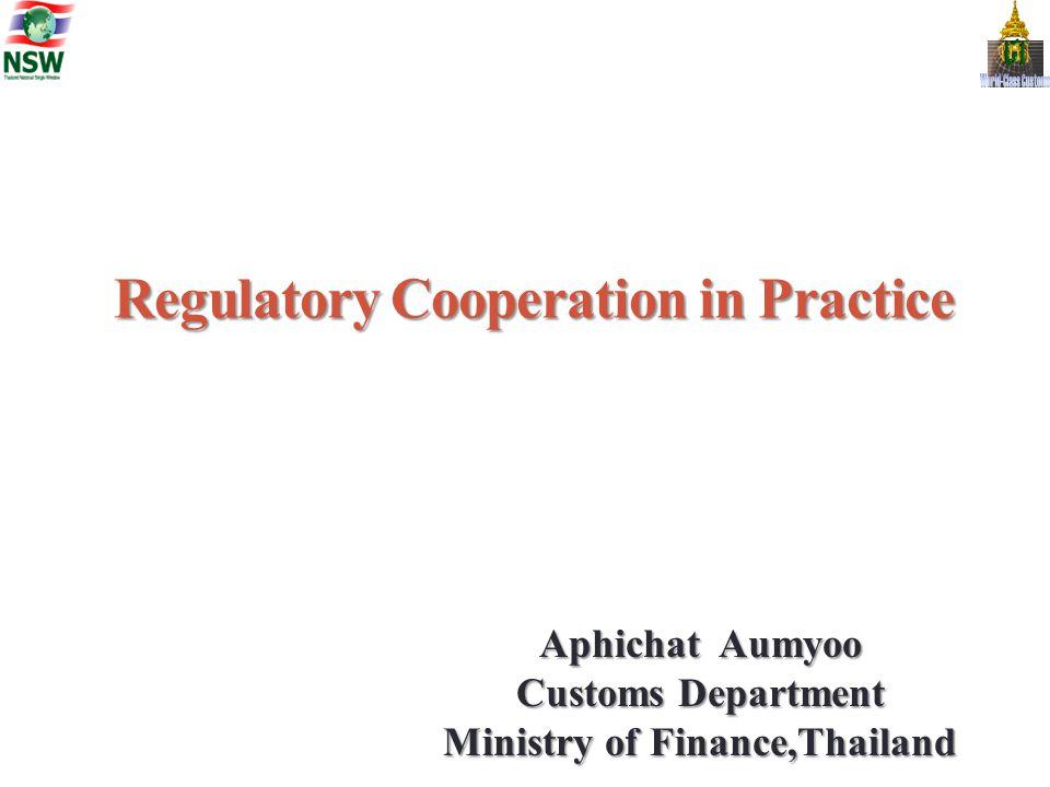 Regulatory Cooperation in Practice Aphichat Aumyoo Customs Department Ministry of Finance,Thailand