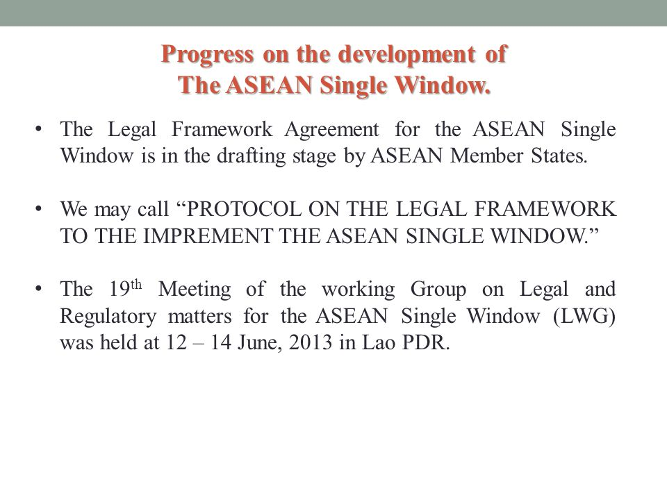 Progress on the development of The ASEAN Single Window. The Legal Framework Agreement for the ASEAN Single Window is in the drafting stage by ASEAN Me