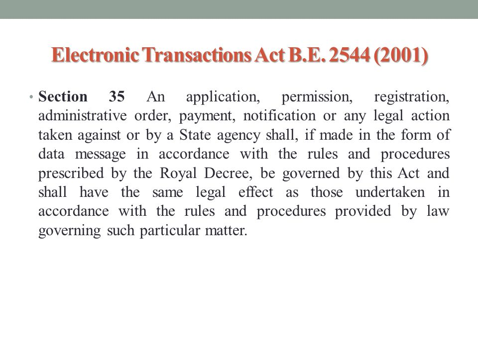 Electronic Transactions Act B.E. 2544 (2001) Section 35 An application, permission, registration, administrative order, payment, notification or any l