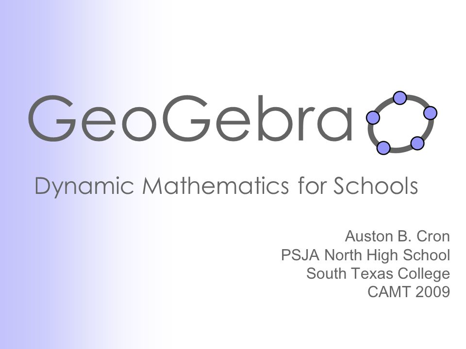 GeoGebra Dynamic Mathematics for Schools Auston B. Cron PSJA North High School South Texas College CAMT 2009
