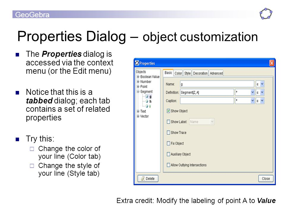 GeoGebra Properties Dialog – object customization The Properties dialog is accessed via the context menu (or the Edit menu) Notice that this is a tabb