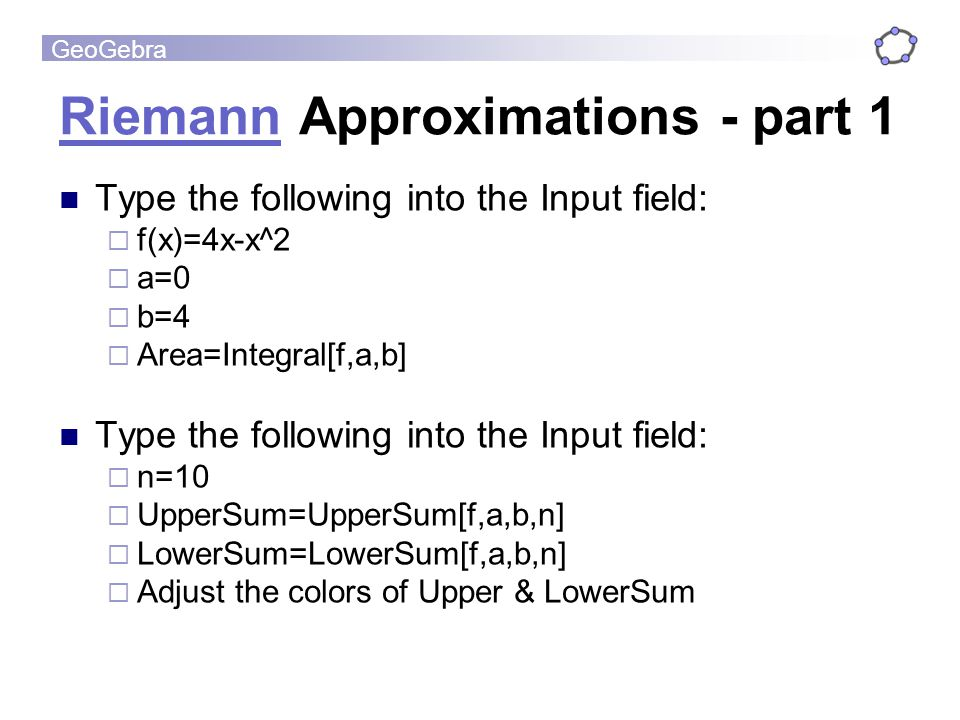 GeoGebra RiemannRiemann Approximations - part 1 Type the following into the Input field: f(x)=4x-x^2 a=0 b=4 Area=Integral[f,a,b] Type the following i