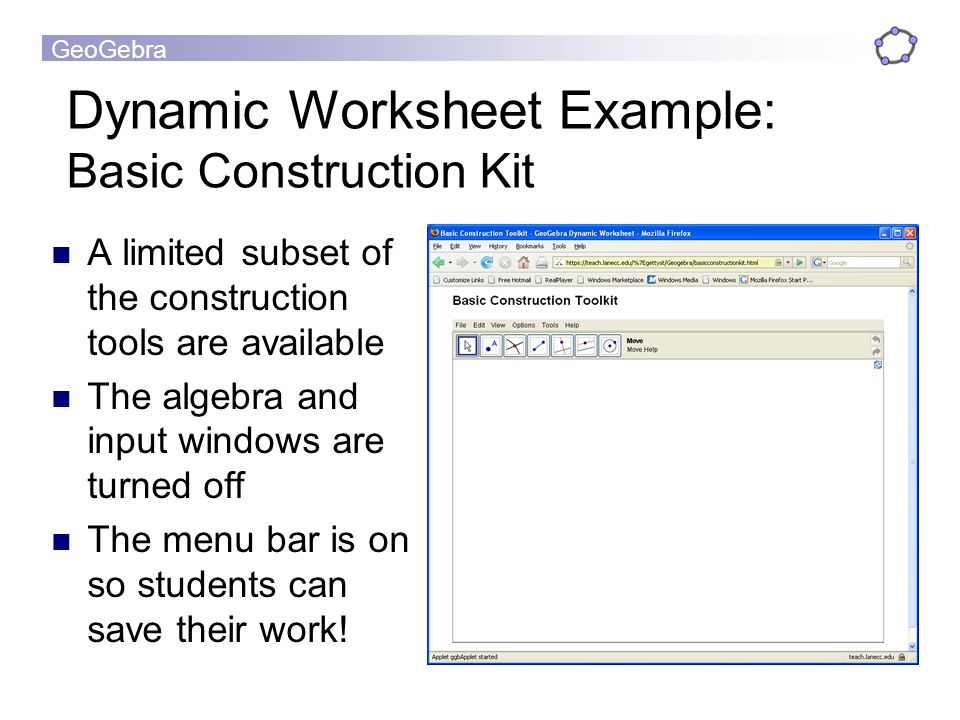 GeoGebra Dynamic Worksheet Example: Basic Construction Kit A limited subset of the construction tools are available The algebra and input windows are