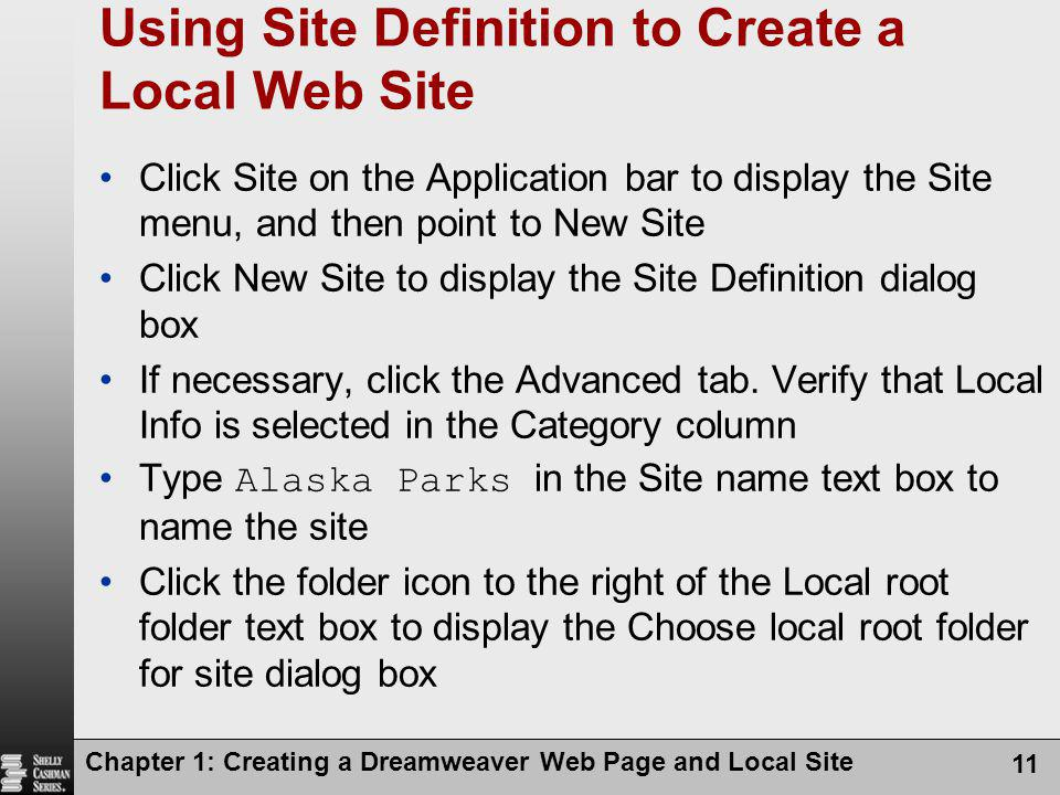 Chapter 1: Creating a Dreamweaver Web Page and Local Site 11 Using Site Definition to Create a Local Web Site Click Site on the Application bar to dis