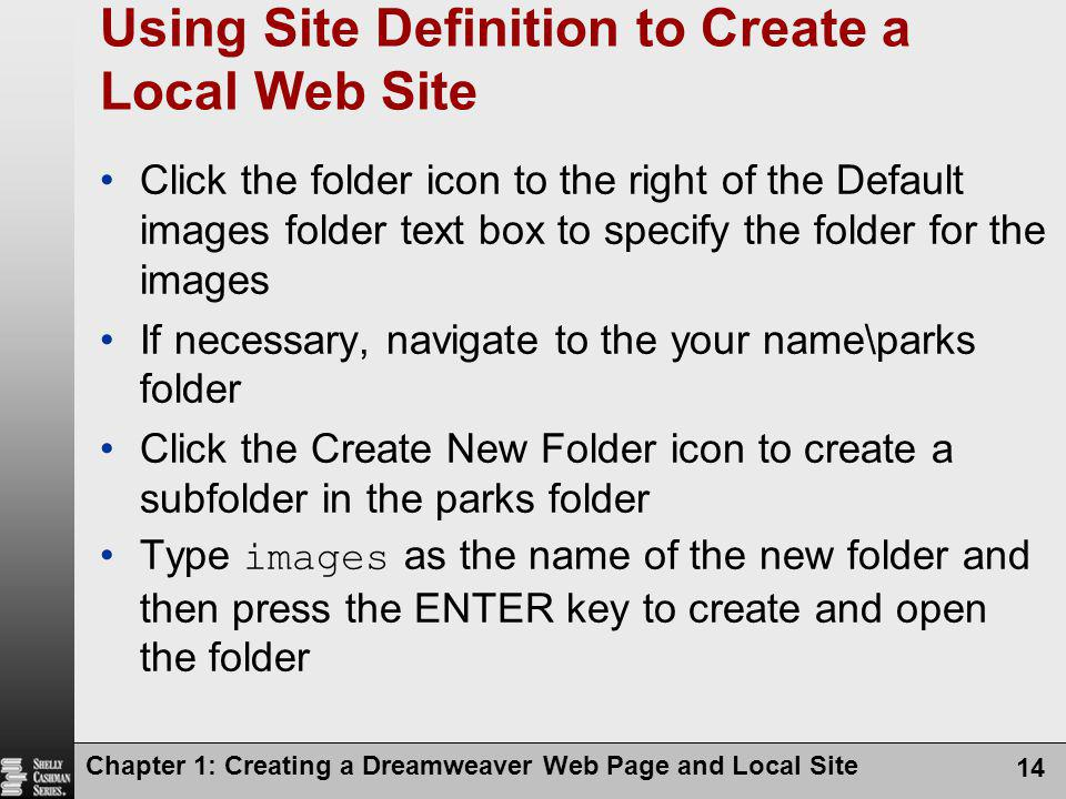 Chapter 1: Creating a Dreamweaver Web Page and Local Site 14 Using Site Definition to Create a Local Web Site Click the folder icon to the right of th