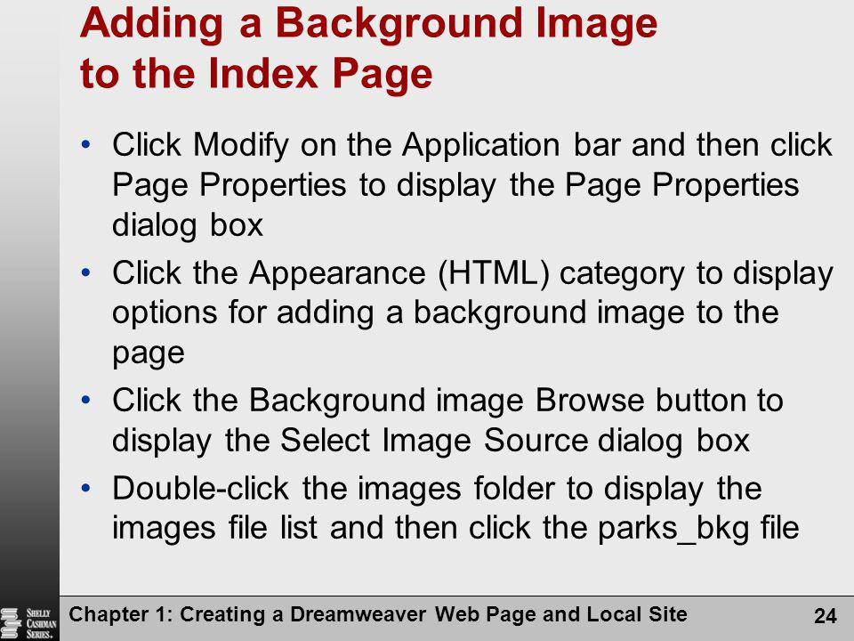 Chapter 1: Creating a Dreamweaver Web Page and Local Site 24 Adding a Background Image to the Index Page Click Modify on the Application bar and then
