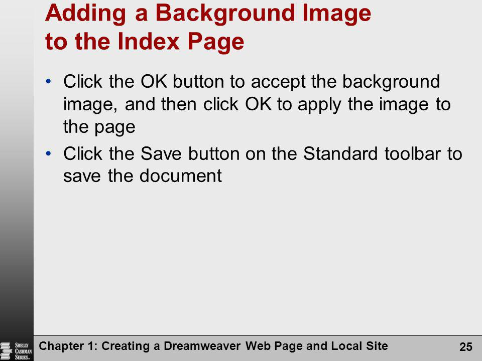Chapter 1: Creating a Dreamweaver Web Page and Local Site 25 Adding a Background Image to the Index Page Click the OK button to accept the background