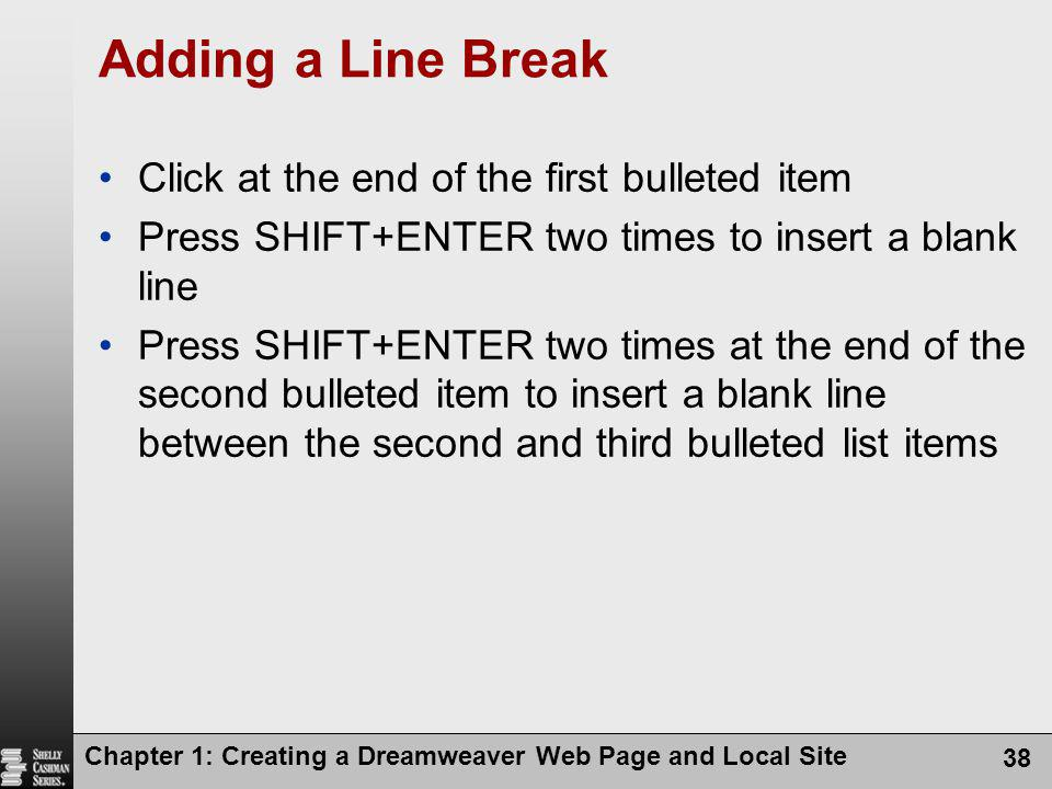 Chapter 1: Creating a Dreamweaver Web Page and Local Site 38 Adding a Line Break Click at the end of the first bulleted item Press SHIFT+ENTER two tim