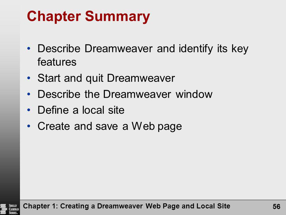 Chapter 1: Creating a Dreamweaver Web Page and Local Site 56 Chapter Summary Describe Dreamweaver and identify its key features Start and quit Dreamwe