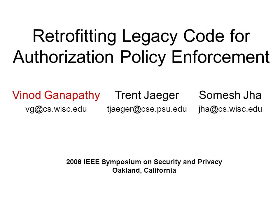 Retrofitting Legacy Code for Authorization Policy Enforcement Vinod Ganapathy vg@cs.wisc.edu Trent Jaeger tjaeger@cse.psu.edu Somesh Jha jha@cs.wisc.edu 2006 IEEE Symposium on Security and Privacy Oakland, California