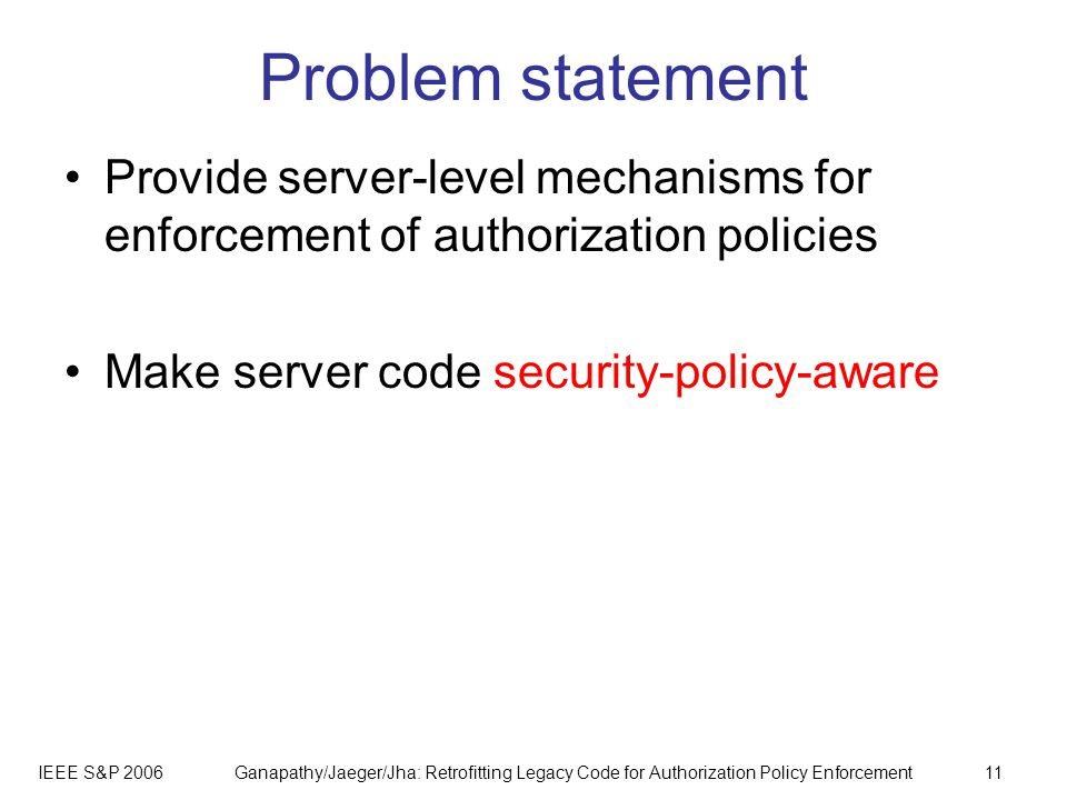 IEEE S&P 2006Ganapathy/Jaeger/Jha: Retrofitting Legacy Code for Authorization Policy Enforcement11 Problem statement Provide server-level mechanisms for enforcement of authorization policies Make server code security-policy-aware