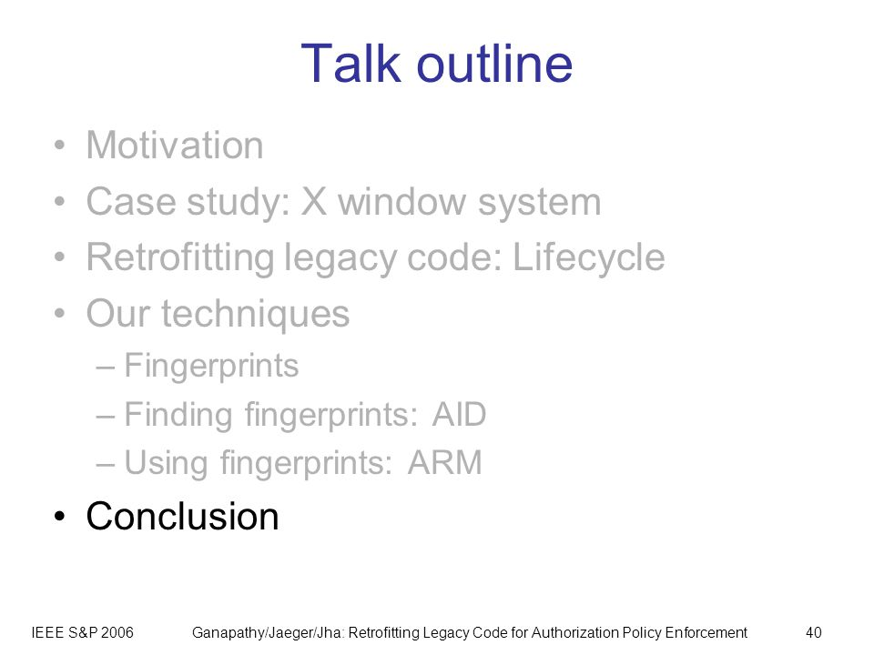 IEEE S&P 2006Ganapathy/Jaeger/Jha: Retrofitting Legacy Code for Authorization Policy Enforcement40 Talk outline Motivation Case study: X window system Retrofitting legacy code: Lifecycle Our techniques –Fingerprints –Finding fingerprints: AID –Using fingerprints: ARM Conclusion