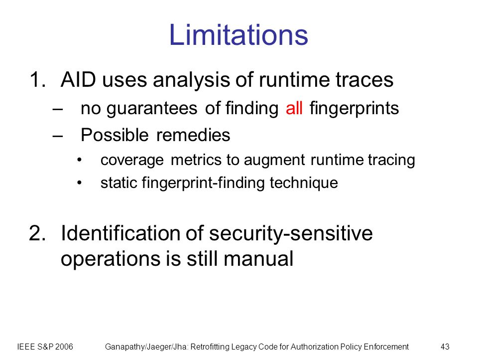 IEEE S&P 2006Ganapathy/Jaeger/Jha: Retrofitting Legacy Code for Authorization Policy Enforcement43 Limitations 1.AID uses analysis of runtime traces –no guarantees of finding all fingerprints –Possible remedies coverage metrics to augment runtime tracing static fingerprint-finding technique 2.Identification of security-sensitive operations is still manual