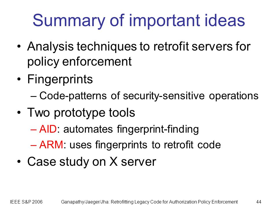 IEEE S&P 2006Ganapathy/Jaeger/Jha: Retrofitting Legacy Code for Authorization Policy Enforcement44 Summary of important ideas Analysis techniques to retrofit servers for policy enforcement Fingerprints –Code-patterns of security-sensitive operations Two prototype tools –AID: automates fingerprint-finding –ARM: uses fingerprints to retrofit code Case study on X server