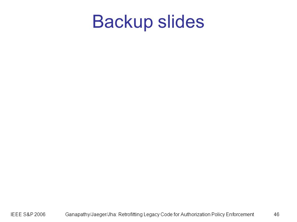 IEEE S&P 2006Ganapathy/Jaeger/Jha: Retrofitting Legacy Code for Authorization Policy Enforcement46 Backup slides