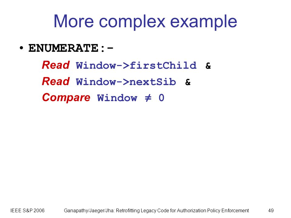 IEEE S&P 2006Ganapathy/Jaeger/Jha: Retrofitting Legacy Code for Authorization Policy Enforcement49 More complex example ENUMERATE:- Read Window->firstChild & Read Window->nextSib & Compare Window 0