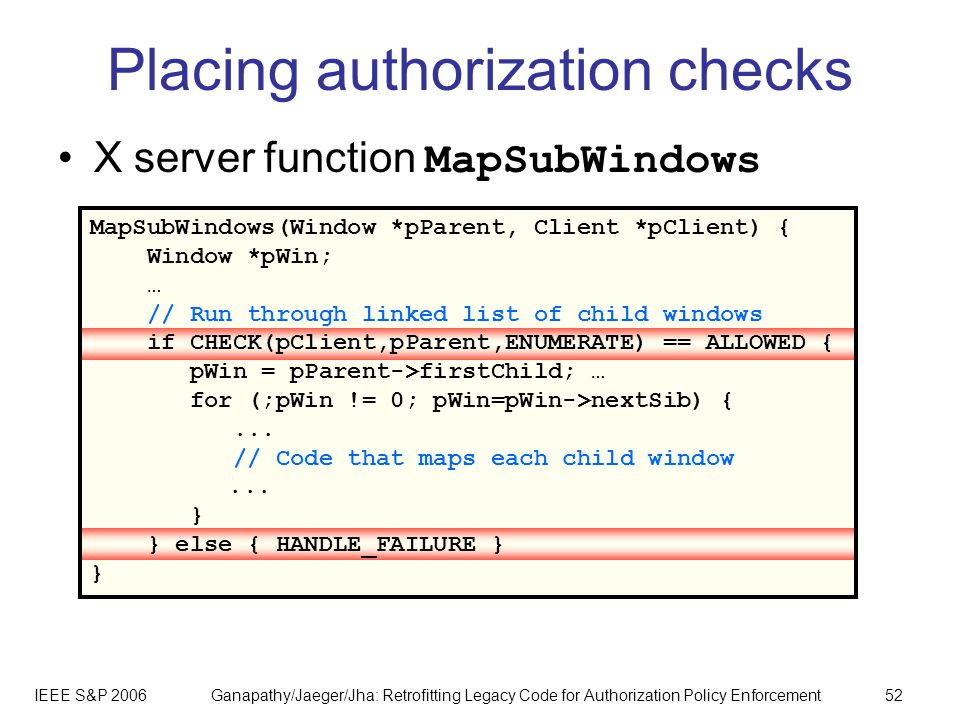 IEEE S&P 2006Ganapathy/Jaeger/Jha: Retrofitting Legacy Code for Authorization Policy Enforcement52 MapSubWindows(Window *pParent, Client *pClient) { Window *pWin; … // Run through linked list of child windows if CHECK(pClient,pParent,ENUMERATE) == ALLOWED { pWin = pParent->firstChild; … for (;pWin != 0; pWin=pWin->nextSib) {...