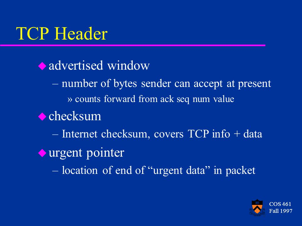 COS 461 Fall 1997 TCP Header u advertised window –number of bytes sender can accept at present »counts forward from ack seq num value u checksum –Internet checksum, covers TCP info + data u urgent pointer –location of end of urgent data in packet