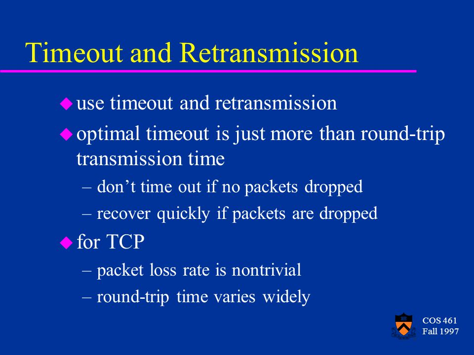 COS 461 Fall 1997 Timeout and Retransmission u use timeout and retransmission u optimal timeout is just more than round-trip transmission time –dont time out if no packets dropped –recover quickly if packets are dropped u for TCP –packet loss rate is nontrivial –round-trip time varies widely
