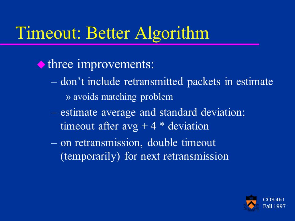 COS 461 Fall 1997 Timeout: Better Algorithm u three improvements: –dont include retransmitted packets in estimate »avoids matching problem –estimate average and standard deviation; timeout after avg + 4 * deviation –on retransmission, double timeout (temporarily) for next retransmission