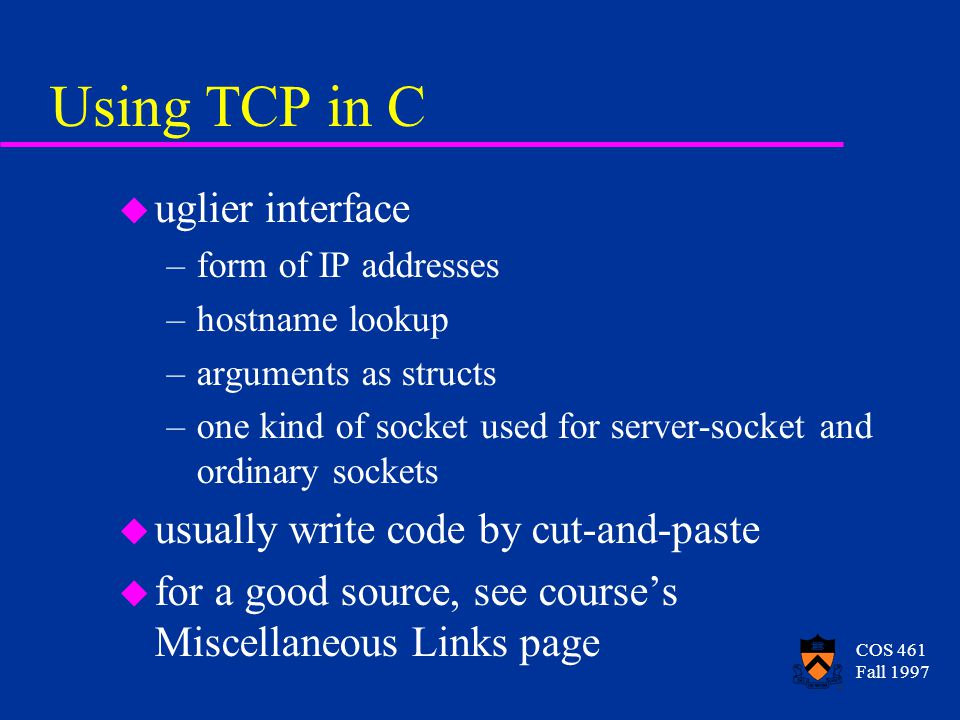 COS 461 Fall 1997 Using TCP in C u uglier interface –form of IP addresses –hostname lookup –arguments as structs –one kind of socket used for server-socket and ordinary sockets u usually write code by cut-and-paste u for a good source, see courses Miscellaneous Links page