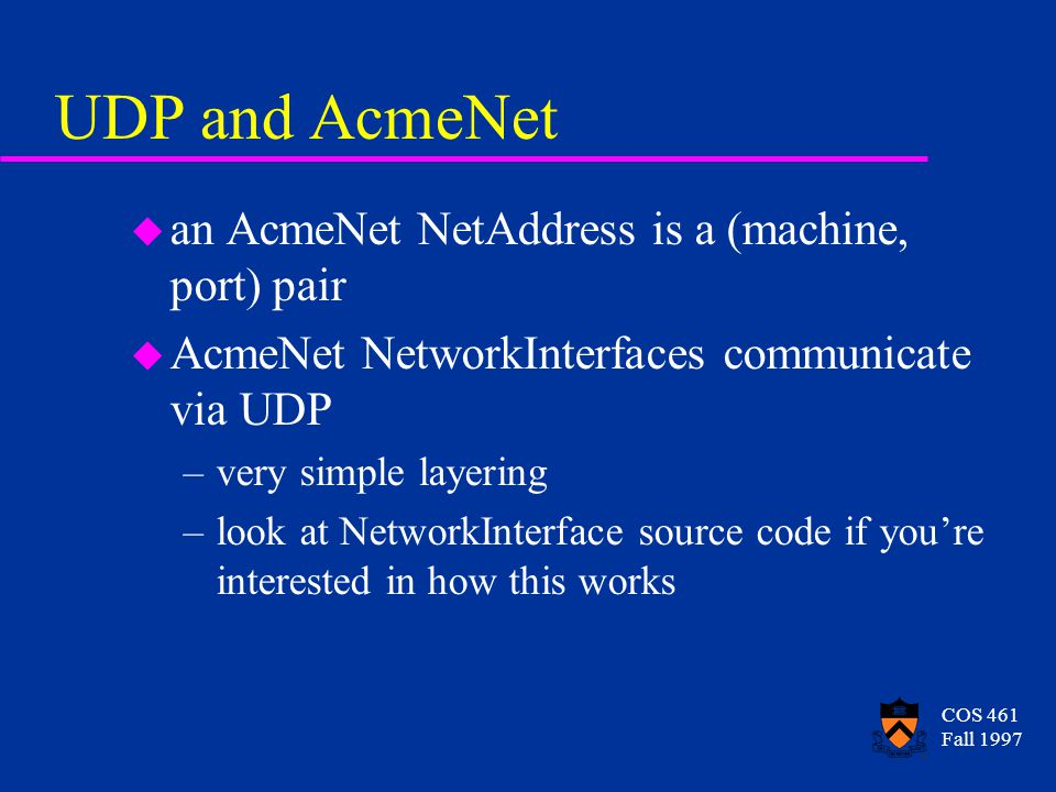 COS 461 Fall 1997 UDP and AcmeNet u an AcmeNet NetAddress is a (machine, port) pair u AcmeNet NetworkInterfaces communicate via UDP –very simple layering –look at NetworkInterface source code if youre interested in how this works