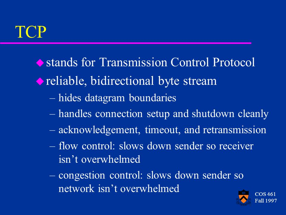 COS 461 Fall 1997 TCP u stands for Transmission Control Protocol u reliable, bidirectional byte stream –hides datagram boundaries –handles connection