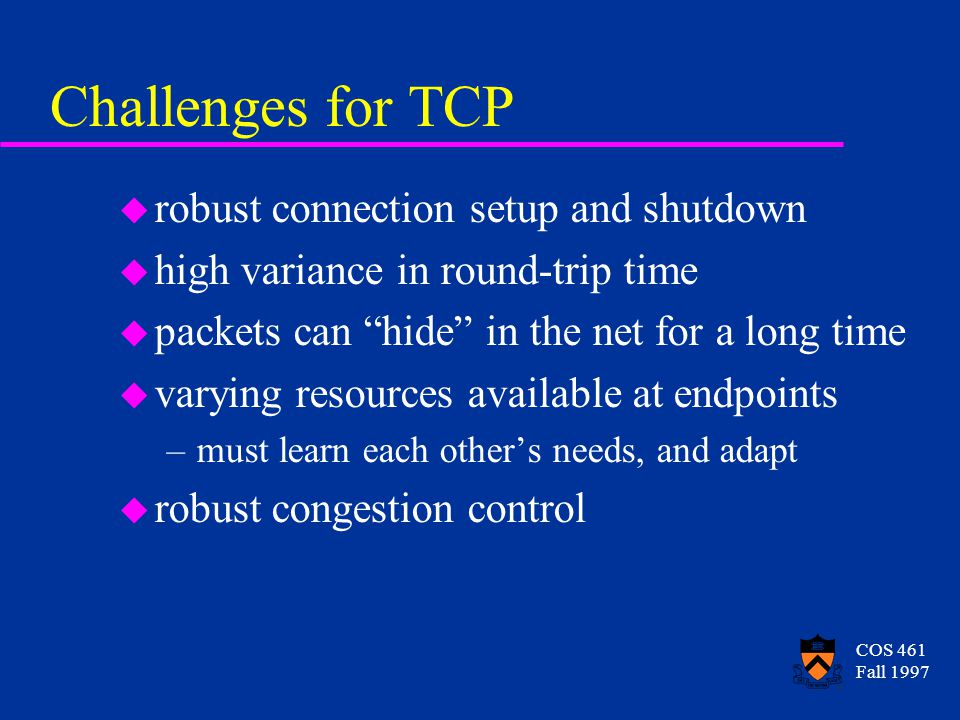 COS 461 Fall 1997 Challenges for TCP u robust connection setup and shutdown u high variance in round-trip time u packets can hide in the net for a long time u varying resources available at endpoints –must learn each others needs, and adapt u robust congestion control