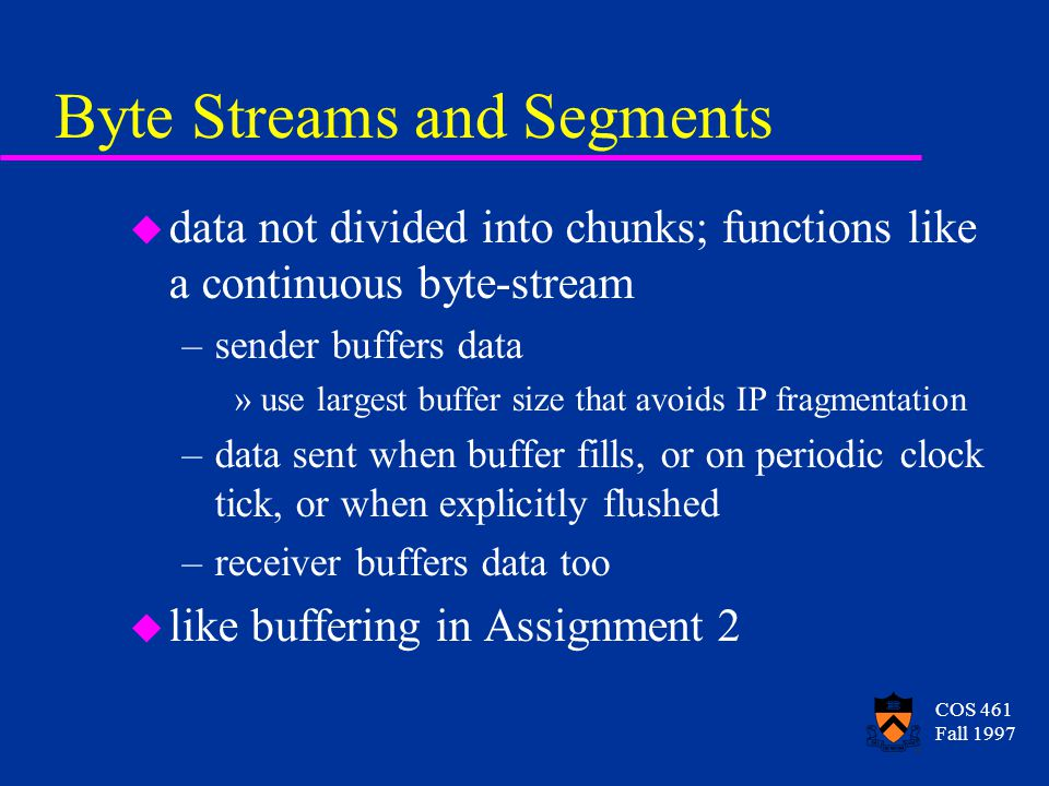 COS 461 Fall 1997 Byte Streams and Segments u data not divided into chunks; functions like a continuous byte-stream –sender buffers data »use largest buffer size that avoids IP fragmentation –data sent when buffer fills, or on periodic clock tick, or when explicitly flushed –receiver buffers data too u like buffering in Assignment 2