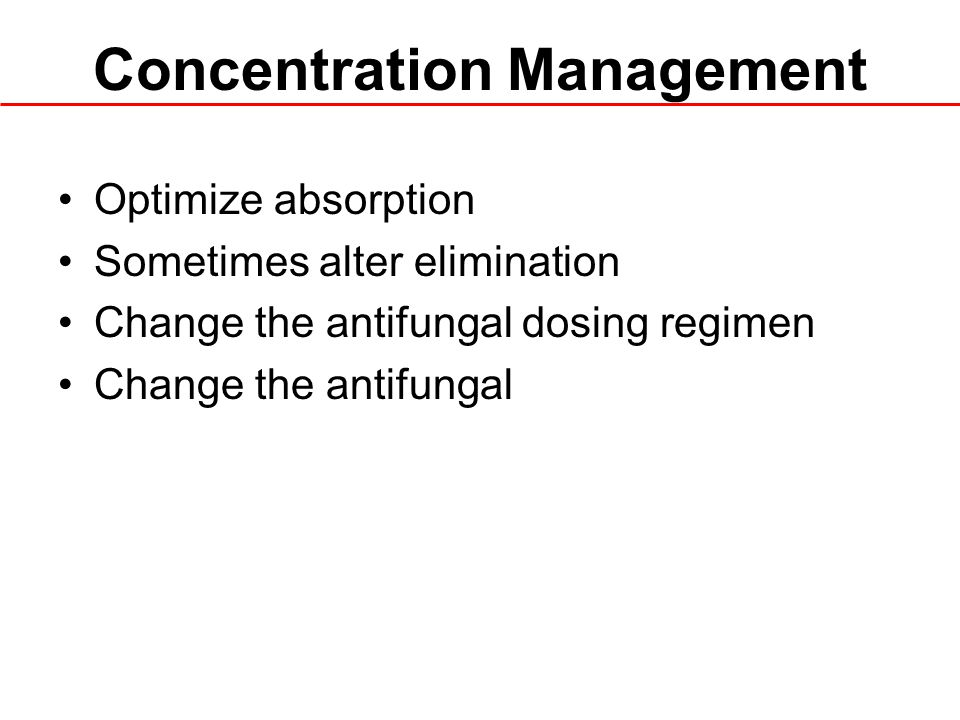 Concentration Management Optimize absorption Sometimes alter elimination Change the antifungal dosing regimen Change the antifungal