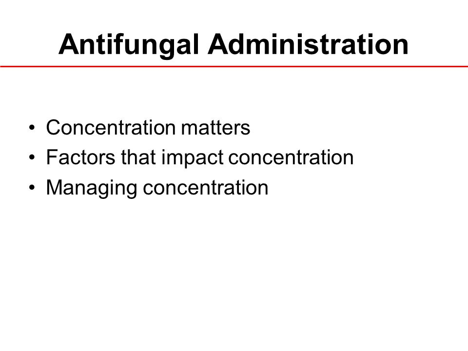 Antifungal Administration Concentration matters Factors that impact concentration Managing concentration