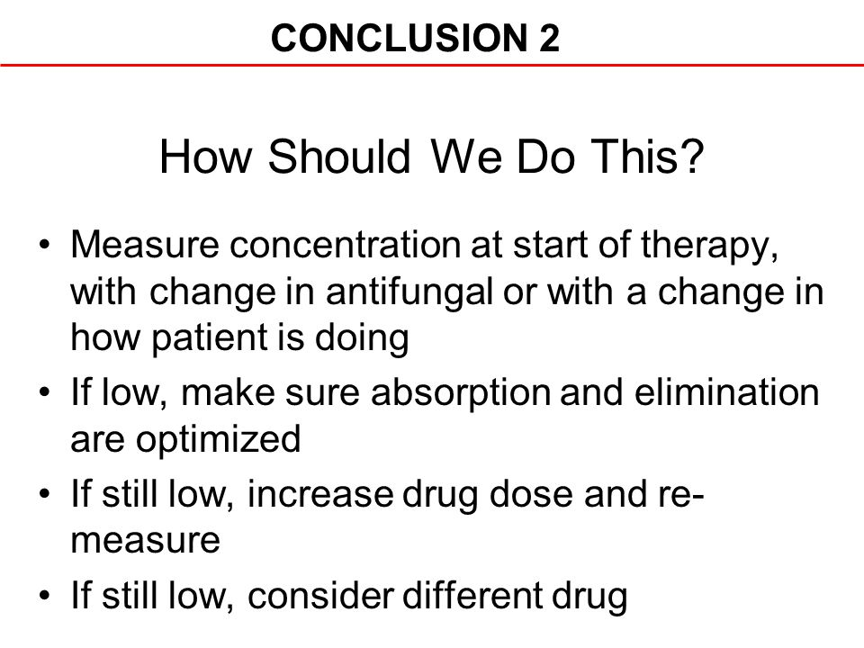How Should We Do This? Measure concentration at start of therapy, with change in antifungal or with a change in how patient is doing If low, make sure
