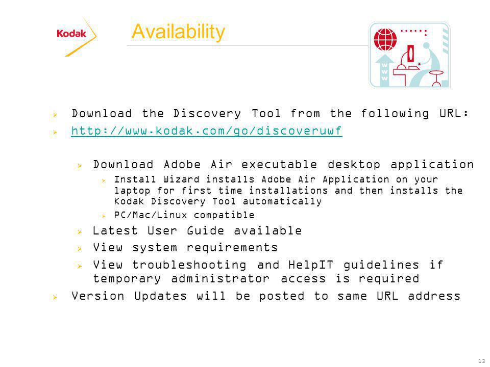 Availability 13 Download the Discovery Tool from the following URL: http://www.kodak.com/go/discoveruwf Download Adobe Air executable desktop application Install Wizard installs Adobe Air Application on your laptop for first time installations and then installs the Kodak Discovery Tool automatically PC/Mac/Linux compatible Latest User Guide available View system requirements View troubleshooting and HelpIT guidelines if temporary administrator access is required Version Updates will be posted to same URL address