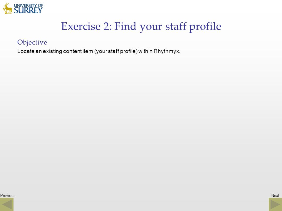 Previous Exercise 2: Find your staff profile Objective Locate an existing content item (your staff profile) within Rhythmyx. Next