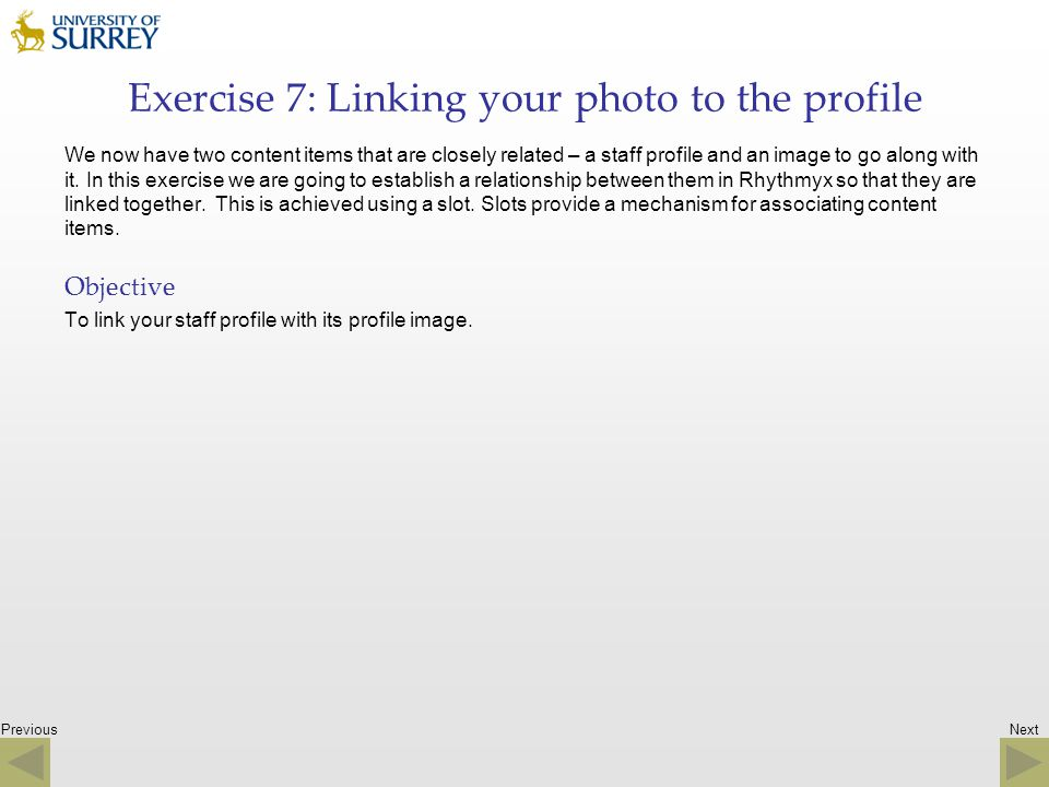 Previous Exercise 7: Linking your photo to the profile We now have two content items that are closely related – a staff profile and an image to go alo