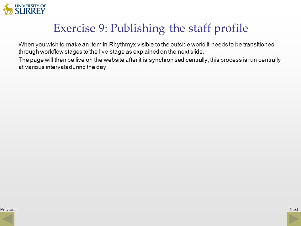 Previous Exercise 9: Publishing the staff profile When you wish to make an item in Rhythmyx visible to the outside world it needs to be transitioned t