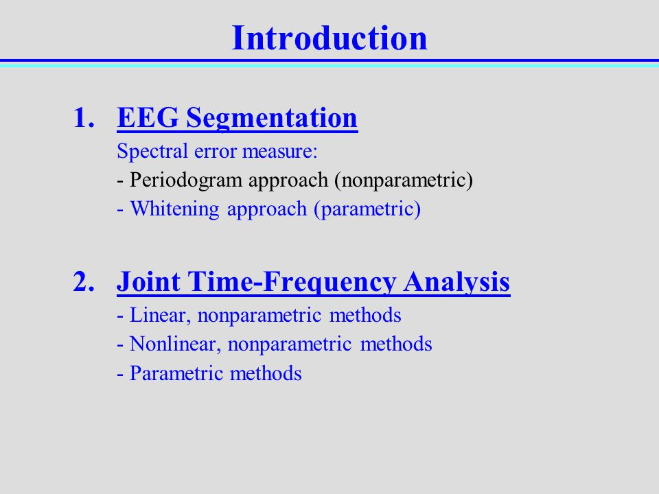Introduction 1.EEG Segmentation Spectral error measure: - Periodogram approach (nonparametric) - Whitening approach (parametric) 2.Joint Time-Frequenc
