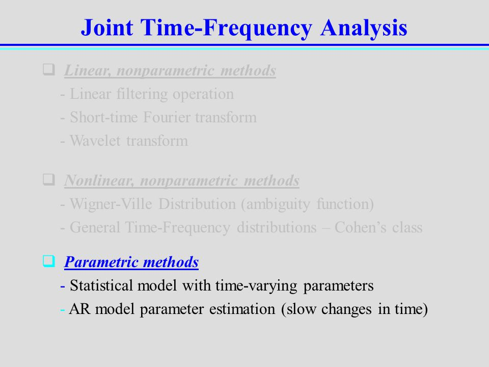 Joint Time-Frequency Analysis Linear, nonparametric methods - Linear filtering operation - Short-time Fourier transform - Wavelet transform Nonlinear,