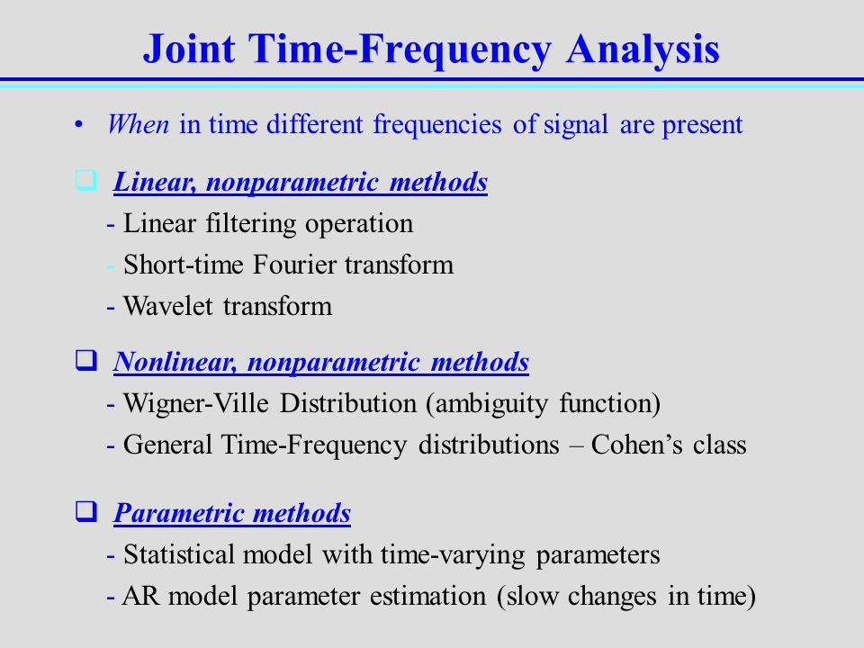 Joint Time-Frequency Analysis When in time different frequencies of signal are present Linear, nonparametric methods - Linear filtering operation - Sh