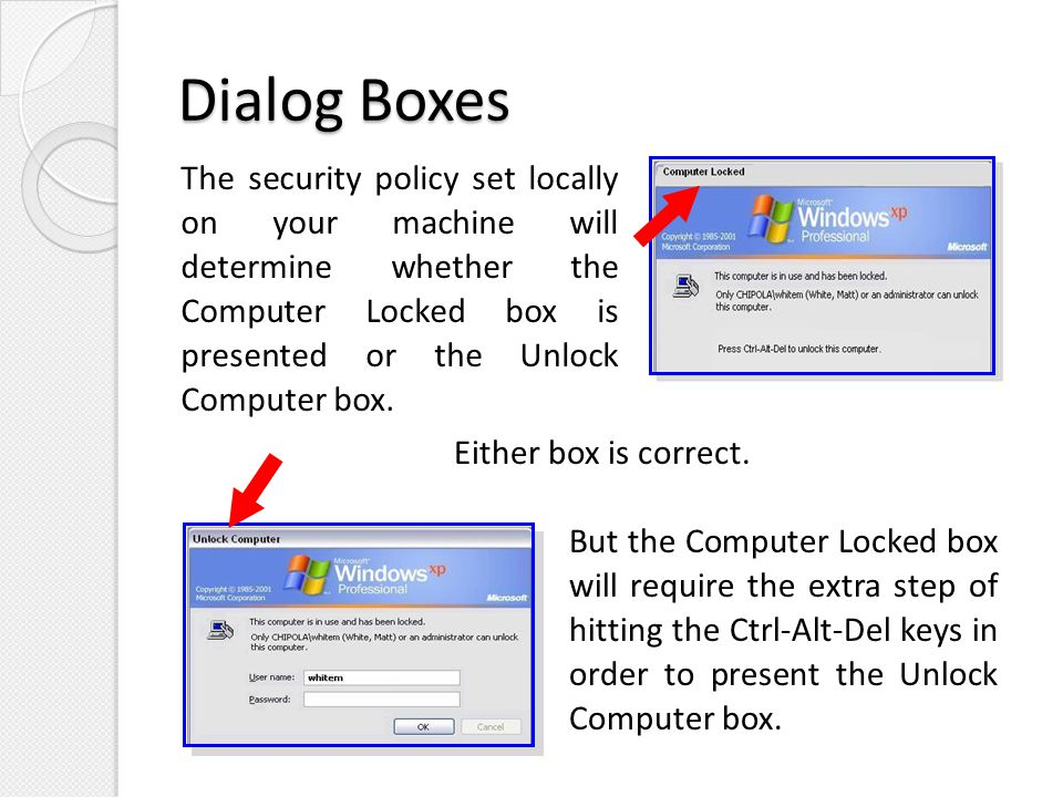 Dialog Boxes The security policy set locally on your machine will determine whether the Computer Locked box is presented or the Unlock Computer box.