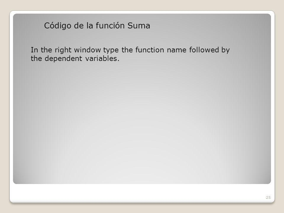Código de la función Suma 25 In the right window type the function name followed by the dependent variables.