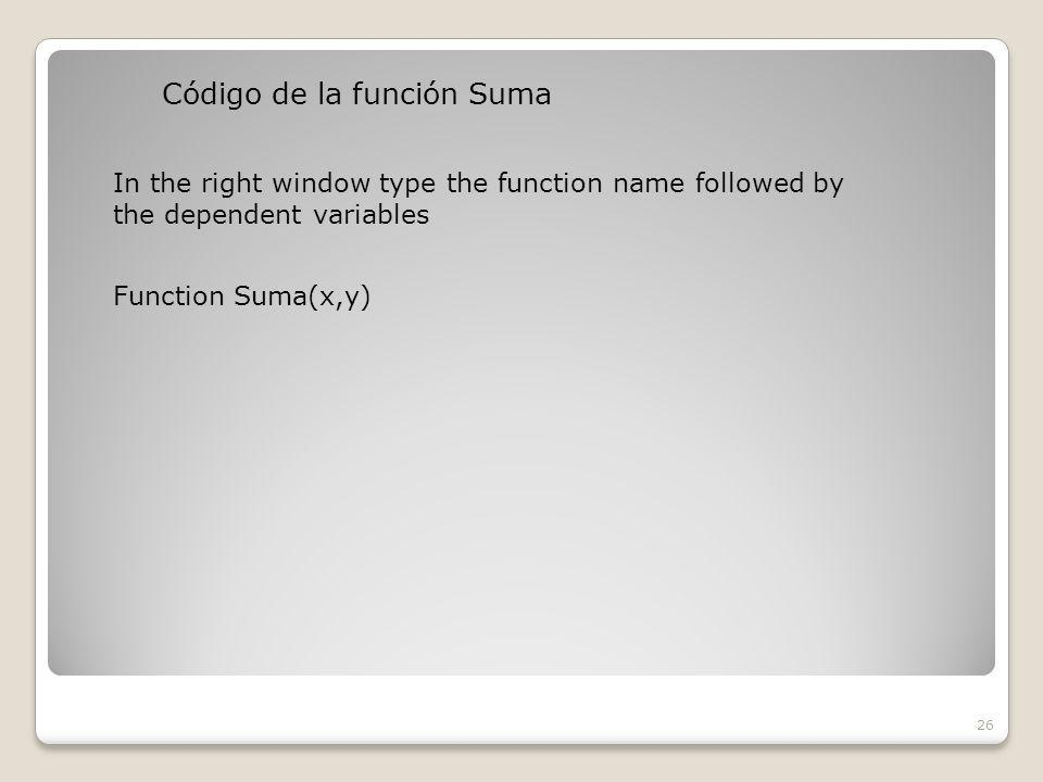Código de la función Suma 26 In the right window type the function name followed by the dependent variables Function Suma(x,y)