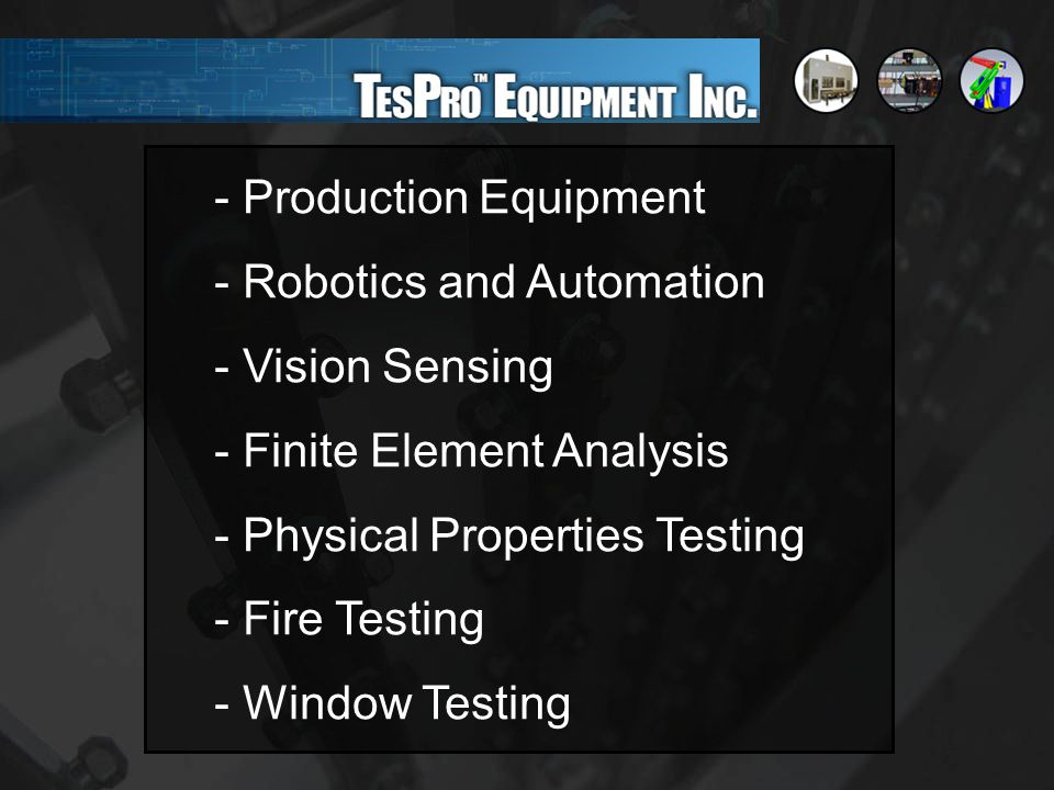 - Production Equipment - Robotics and Automation - Vision Sensing - Finite Element Analysis - Physical Properties Testing - Fire Testing - Window Testing