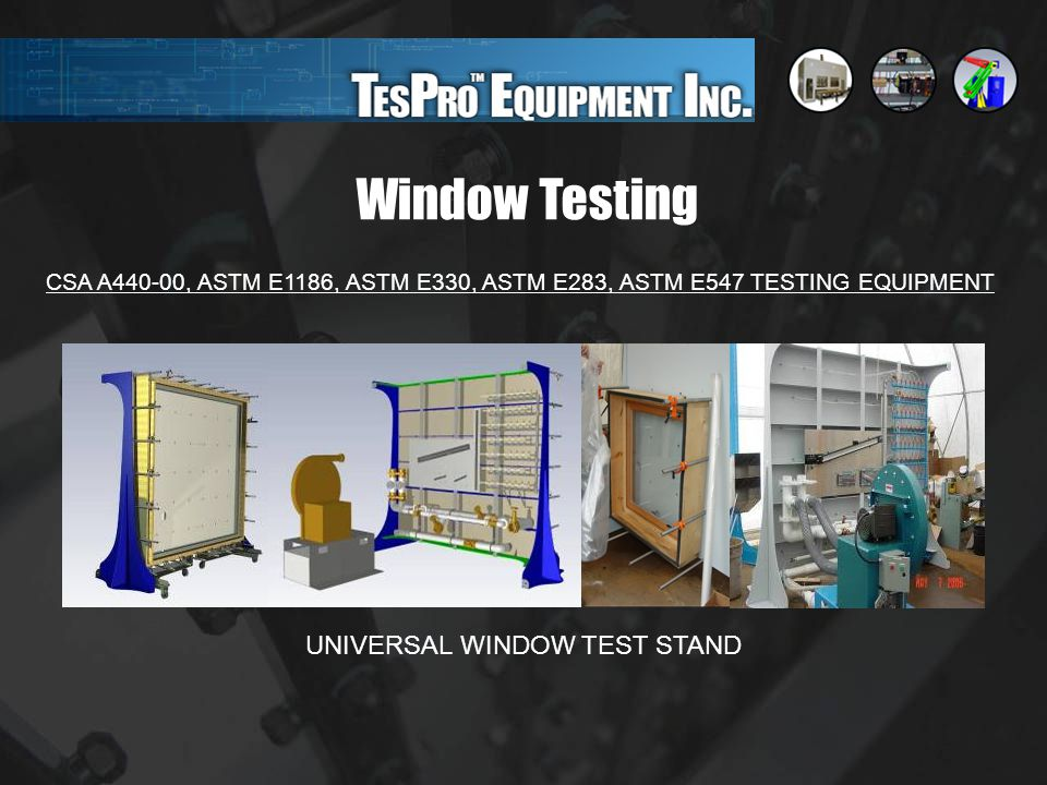 Window Testing CSA A440-00, ASTM E1186, ASTM E330, ASTM E283, ASTM E547 TESTING EQUIPMENT UNIVERSAL WINDOW TEST STAND