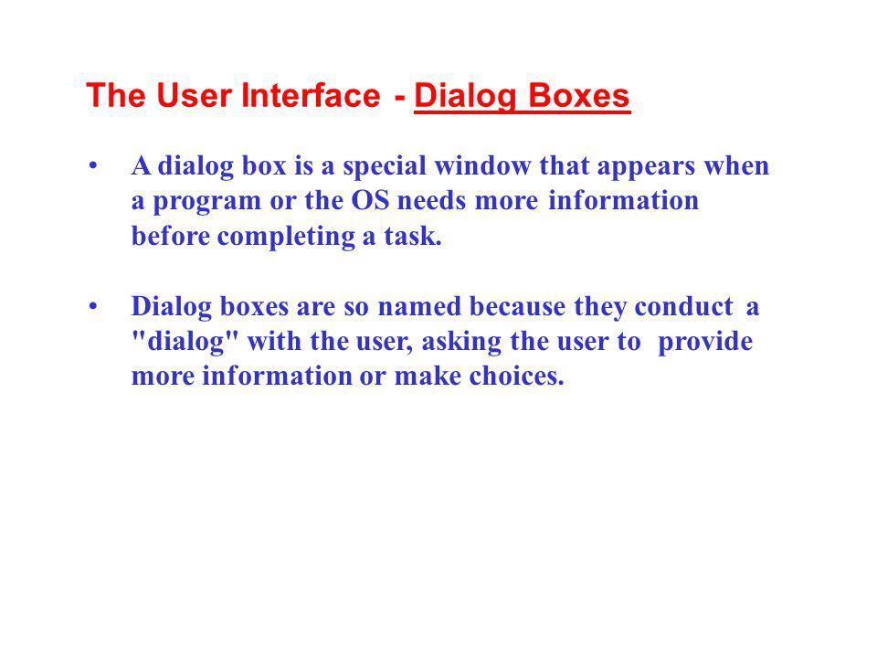 A dialog box is a special window that appears when a program or the OS needs more information before completing a task. Dialog boxes are so named beca