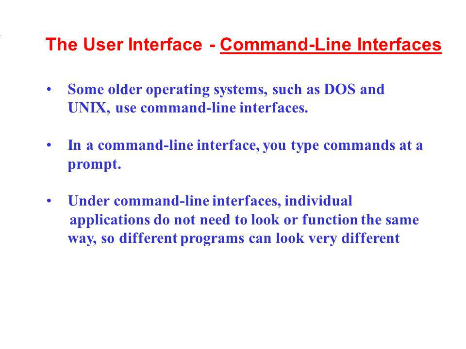 Some older operating systems, such as DOS and UNIX, use command-line interfaces. In a command-line interface, you type commands at a prompt. Under com