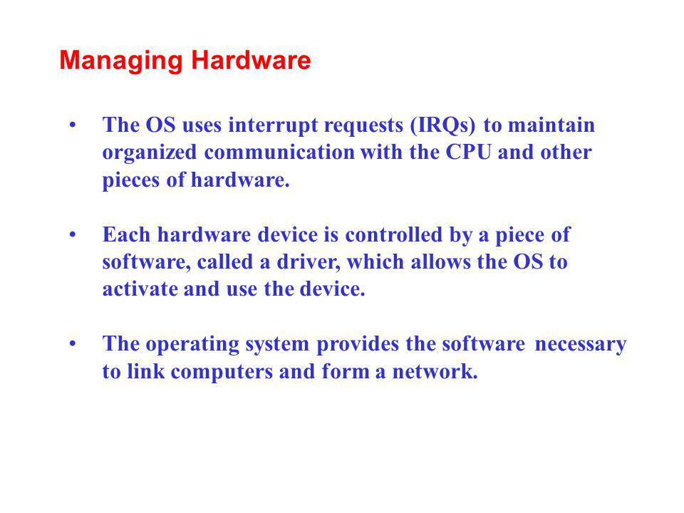 The OS uses interrupt requests (IRQs) to maintain organized communication with the CPU and other pieces of hardware. Each hardware device is controlle